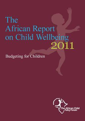 The African Report on Child Wellbeing 2011: Budgeting for Children