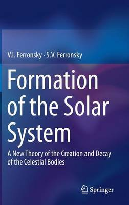 Formation of the Solar System: A New Theory of the Creation and Decay of the Celestial Bodies