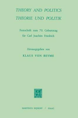 Theory and Politics / Theorie und Politik: Festschrift zum 70. Geburtstag fur Carl Joachim Friedrich