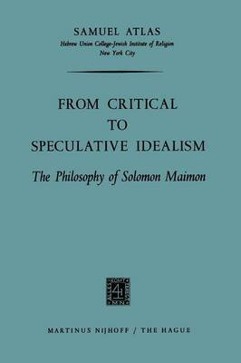 From Critical to Speculative Idealism: The Philosophy of Solomon Maimon