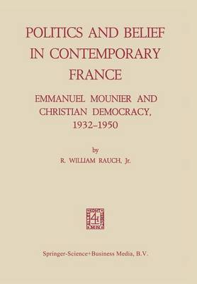 Politics and Belief in Contemporary France: Emmanuel Mounier and Christian Democracy, 1932-1950