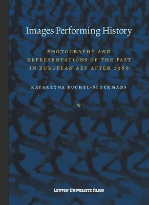 Images Performing History: Photography and Representations of the Past in European Art After 1989