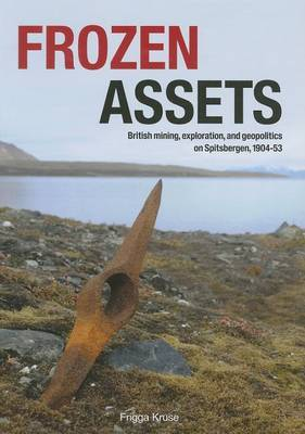 Frozen Assets:  British Mining, Exploration, and Geopolitics on Spitsbergen, 1904-53