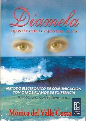 Diamela: Ojos de Cielo, Ojos del Alma: Como Nos Comunicamos (Por Medio de La TCI) Con Nuestra Hija Que Paso a la Eternidad