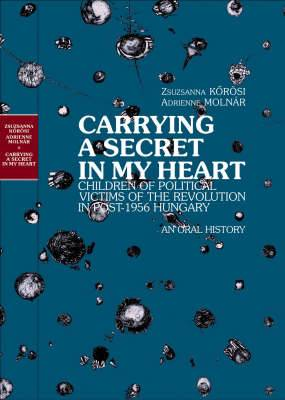 Carrying a Secret in My Heart: Children of Political Victims of the Revolution in Post-1956 Hungary - An Oral History
