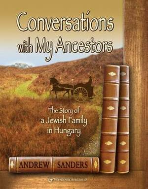 Conversations with My Ancestors: The Story of a Jewish Family in Hungary
