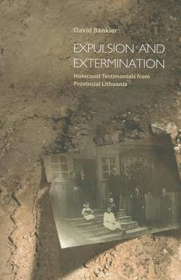 Expulsion and Extermination: Holocaust Testimonials from Provincial Lithuania