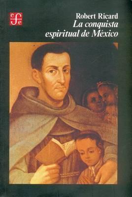 La Conquista Espiritual de Mexico: Ensayo Sobre El Apostolado y Los Metodos Misioneros de Las Ordenes Mendicantes En La Nueva Espana de 1523-1524 a 1572
