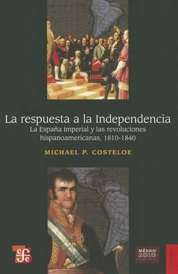 La Respuesta a la Independencia: La Espana Imperial y Las Revoluciones Hispanoamericanas, 1810-1840
