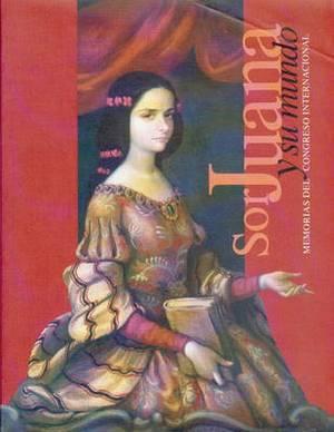 Sor Juana y Su Mundo: Una Mirada Actual. Memorias del Congreso Internacional