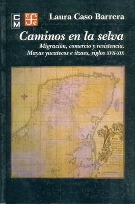 Caminos en la Selva: Migracion, Comercio y Resistencia. Mayas Yucatecos E Itzaes, Siglos XVII-XIX