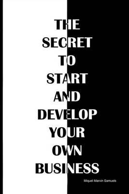 The Secret to Start and Develop Your Own Business: The Secret to Start and Develop Your Own Business