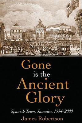 Gone is the Ancient Glory: Spanish Town Jamaica 1534-2000