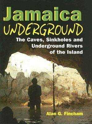 Jamaica Underground Caves: The Caves, Sinkholes and Underground Rivers of the Island