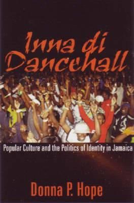 Inna Di Dancehall: Popular Culture and the Politics of Identity in Jamaica