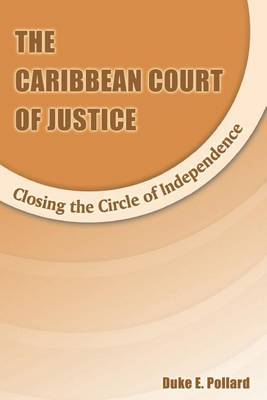 The Caribbean Court of Justice: Closing the Circle of Independence