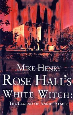 Rose Hall's White Witch: The Legend of Annie Palmer