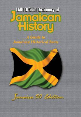 LMH Official Dictionary of Jamaican History: A Guide to Jamaican Historical Facts: Jamaica 50 Edition