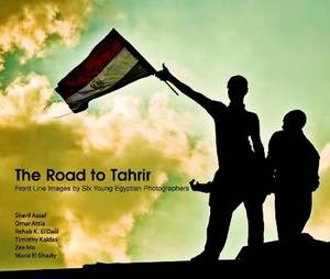 The Road to Tahrir: Front Line Images by Six Young Egyptian Photographers