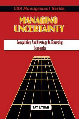 Managing Uncertainty: Competition and Strategy in Emerging Economies