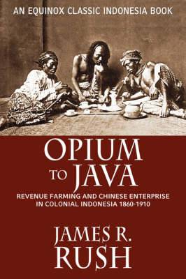 Opium to Java: Revenue Farming and Chinese Enterprise in Colonial Indonesia, 1860-1910