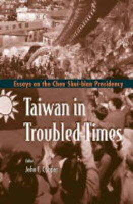 Taiwan In Troubled Times: Essays On The Chen Shui-bian Presidency