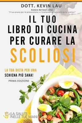 Il Tuo Libro Di Cucina Per Curare La Scoliosi: La Tua Dieta Per Una Schiena Piu Sana!