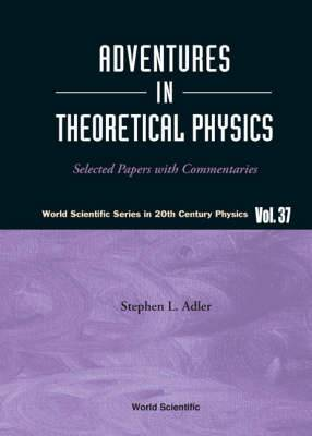 Adventures In Theoretical Physics: Selected Papers With Commentaries