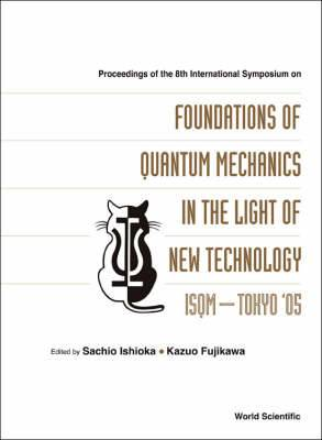 Foundations Of Quantum Mechanics In The Light Of New Technology: Isqm-tokyo '05 - Proceedings Of The 8th International Symposium