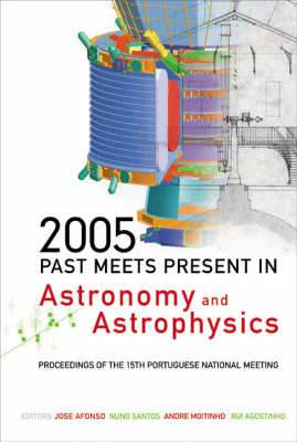 Past Meets Present in Astronomy and Astrophysics: Proceedings of the 15th Portuguese National Meeting, University of Lisbon and Lisbon Astronomical Observatory: 2005