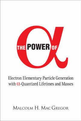 Power Of Alpha, The: Electron Elementary Particle Generation With Alpha-quantized Lifetimes And Masses