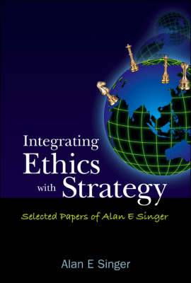 Integrating Ethics with Strategy: Selected Papers of Alan E. Singer