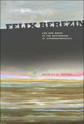 Felix Berezin: The Life and Death of the Mastermind of Supermathematics
