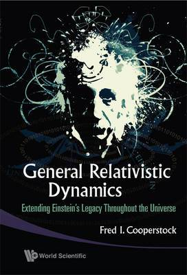 General Relativistic Dynamics: Extending Einstein's Legacy Throughout The Universe