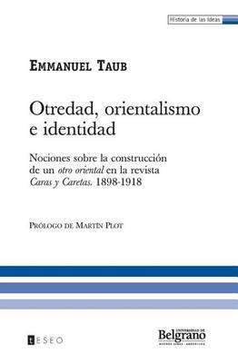 Otredad, Orientalismo E Identidad: Nociones Sobre La Construccion de Un Otro Oriental En La Revista Caras y Caretas. 1898-1918