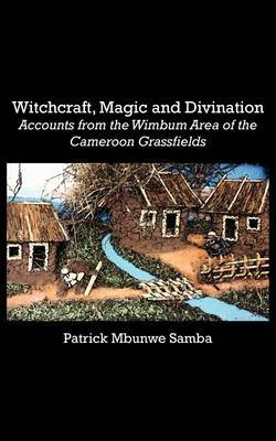 Witchcraft, Magic and Divination. Accounts from the Wimbum Area of the Cameroon Grassfields