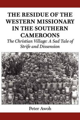 The Residue of the Western Missionary in the Southern Cameroons. the Christian Village: A Sad Tale of Strife and Dissension