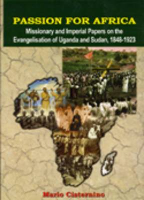 Passion for Africa: Missionary and Imperial Papers on the Evangelisation of Uganda and Sudan, 1848-1923