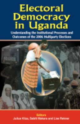 Electoral Democracy in Uganda: Understanding Institutional Processes and Outcomes of the 2006 Multiparty Elections