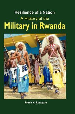 Resilience of a Nation. a History of the Military in Rwanda