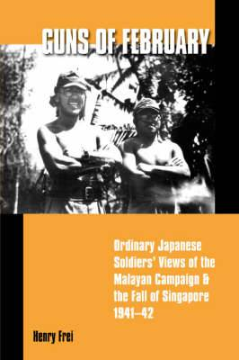 Guns of February: Ordinary Japanese Soldiers' Views of the Malayan Campaign and the Fall of Singapore 1941-42