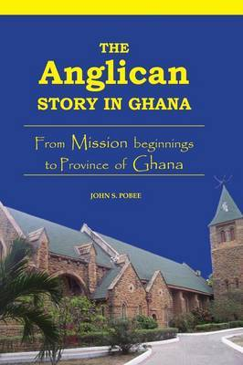 The Anglican Story in Ghana: From Mission Beginnings to Province of Ghana