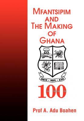 Mfantsipim and the Making of Ghana: A Centenary History, 1876-1976