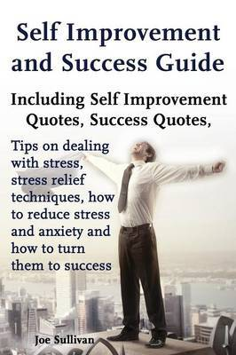 Self Improvement and Success Guide: Including Self Improvement Quotes, Success Quotes, Tips on Dealing with Stress, Stress Relief Techniques, How to Reduce Stress and Anxiety and How to Turn Them to Success